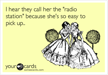"""I hear they call her the """"radio station"""" because she's so easy to pick up.."""