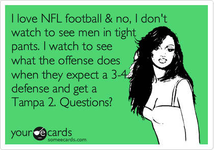 I love NFL football & no, I don't watch to see men in tight pants. I watch to see what the offense does when they expect a 3-4 defense and get a Tampa 2. Questions?