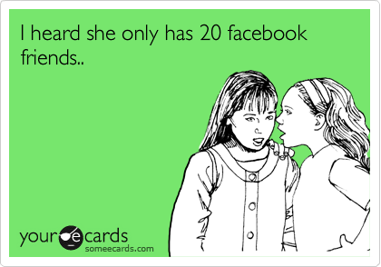 I heard she only has 20 facebook friends..