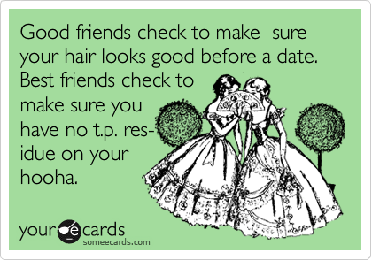 Good friends check to make  sure your hair looks good before a date. Best friends check to make sure you have no t.p. res- idue on your hooha.
