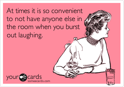 At times it is so convenient to not have anyone else in the room when you burst out laughing.