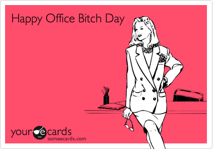 Happy Office Bitch Day