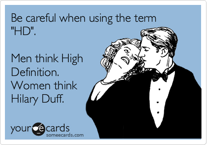 """Be careful when using the term """"HD"""".    Men think High Definition. Women think Hilary Duff."""