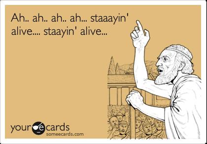 Ah.. ah.. ah.. ah... staaayin' alive.... staayin' alive...