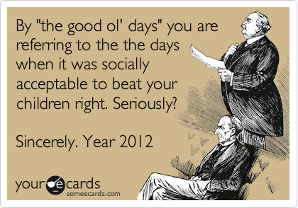 """By """"the good ol' days"""" you are referring to the the days when it was socially acceptable to beat your children right. Seriously?  Sincerely. Year 2012"""