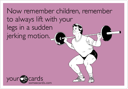 Now remember children, remember to always lift with your legs in a sudden jerking motion.