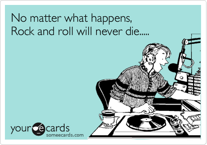 No matter what happens,  Rock and roll will never die.....