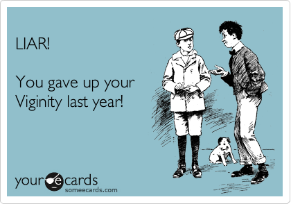 LIAR!   You gave up your  Viginity last year!