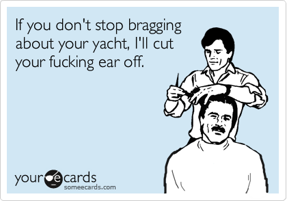 If you don't stop bragging about your yacht, I'll cut your fucking ear off.