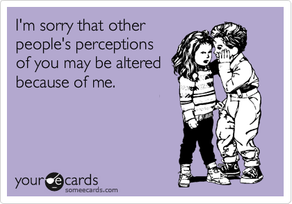 I'm sorry that other people's perceptions of you may be altered because of me.