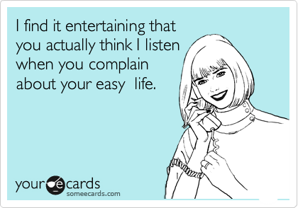 I find it entertaining that you actually think I listen when you complain about your easy  life.