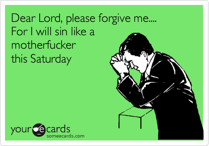Dear Lord, please forgive me.... For I will sin like a motherfucker this Saturday