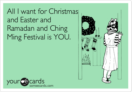 All I want for Christmas and Easter and Ramadan and Ching Ming Festival is YOU.