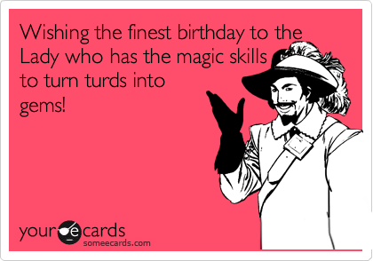 Wishing the finest birthday to the Lady who has the magic skills to turn turds into gems!