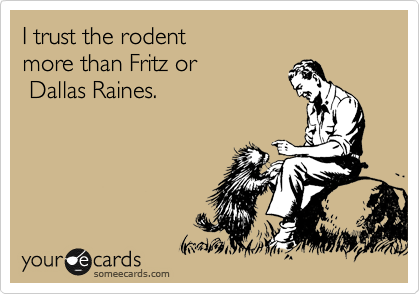 I trust the rodent  more than Fritz or  Dallas Raines.