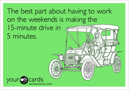The best part about having to work on the weekends is making the 15-minute drive in 5 minutes.
