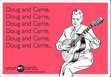 Doug and Carrie, Doug and Carrie,  Doug and Carrie,  Doug and Carrie, Doug and Carrie, Doug and Carrie...