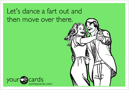 Let's dance a fart out and then move over there.