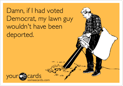 Damn, if I had voted Democrat, my lawn guy wouldn't have been deported.