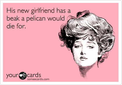His new girlfriend has a beak a pelican would die for.