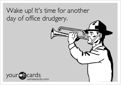Wake up! It's time for another day of office drudgery.