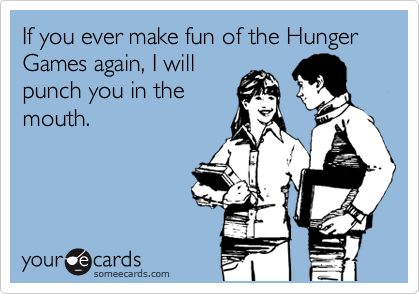 If you ever make fun of the Hunger Games again, I will punch you in the mouth.