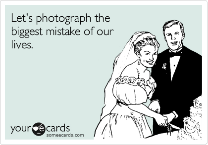 Let's photograph the biggest mistake of our lives.
