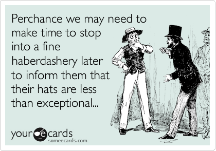 Perchance we may need to make time to stop into a fine haberdashery later to inform them that their hats are less than exceptional...