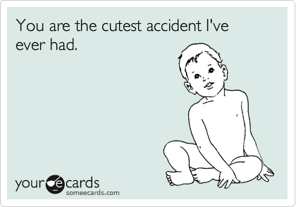 You are the cutest accident I've ever had.