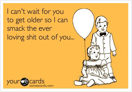 I can't wait for you to get older so I can smack the ever loving shit out of you...