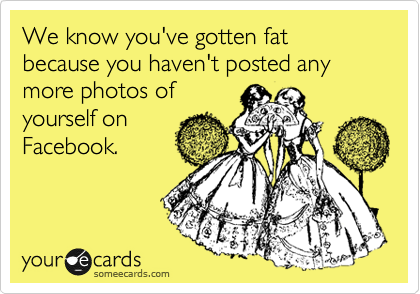 We know you've gotten fat because you haven't posted any more photos of yourself on Facebook.
