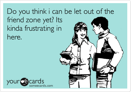 Do you think i can be let out of the friend zone yet? Its kinda frustrating in here.