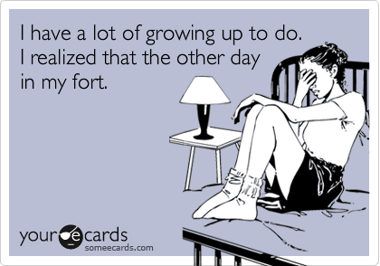 I have a lot of growing up to do. I realized that the other day in my fort.