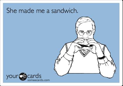 She made me a sandwich.