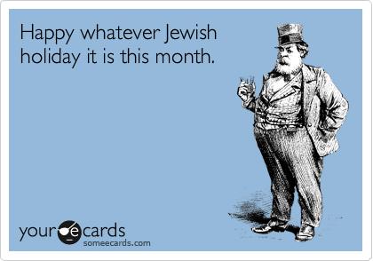 Happy whatever Jewish holiday it is this month.