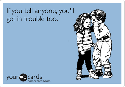If you tell anyone, you'll get in trouble too.