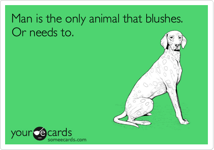 Man is the only animal that blushes. Or needs to.