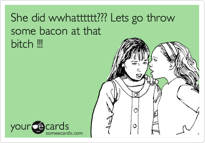 She did wwhatttttt??? Lets go throw some bacon at that bitch !!!