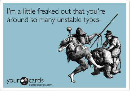 I'm a little freaked out that you're around so many unstable types.