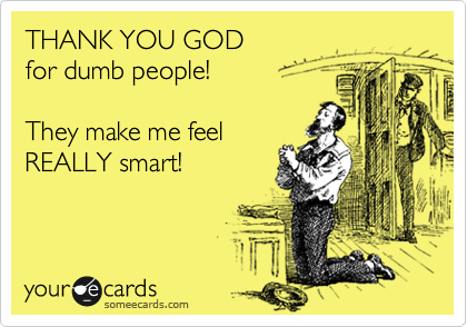 THANK YOU GOD  for dumb people!  They make me feel REALLY smart!