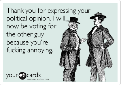 Thank you for expressing your political opinion. I will now be voting for the other guy because you're fucking annoying.