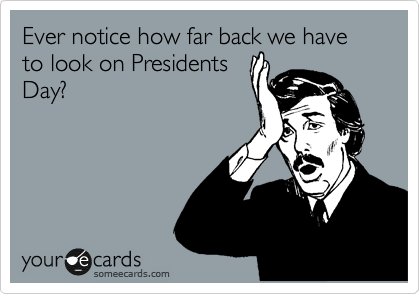 Ever notice how far back we have to look on Presidents Day?