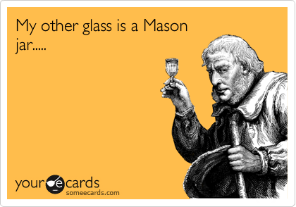My other glass is a Mason jar.....