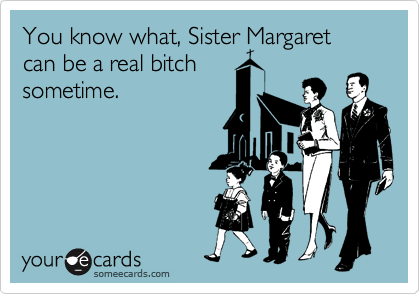 You know what, Sister Margaret can be a real bitch  sometime.