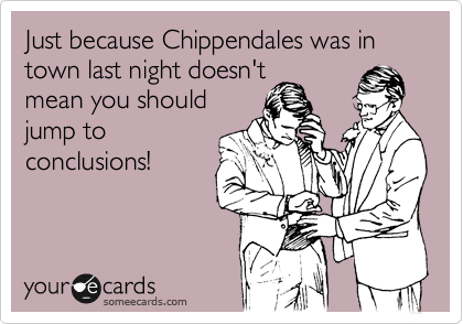 Just because Chippendales was in town last night doesn't mean you should jump to conclusions!