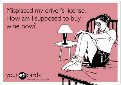 Misplaced my driver's license. How am I supposed to buy wine now?
