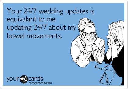 Your 24/7 wedding updates is equivalant to me updating 24/7 about my  bowel movements.