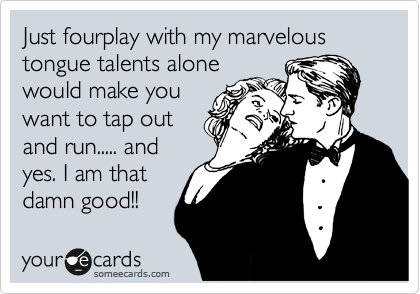 Just fourplay with my marvelous tongue talents alone would make you want to tap out and run..... and yes. I am that damn good!!