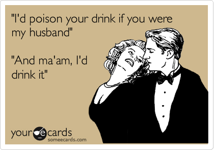 """""""I'd poison your drink if you were my husband""""  """"And ma'am, I'd drink it"""""""