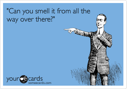 """""""Can you smell it from all the way over there?"""""""